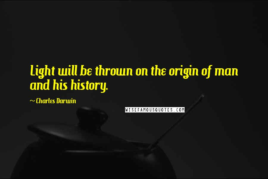 Charles Darwin quotes: Light will be thrown on the origin of man and his history.