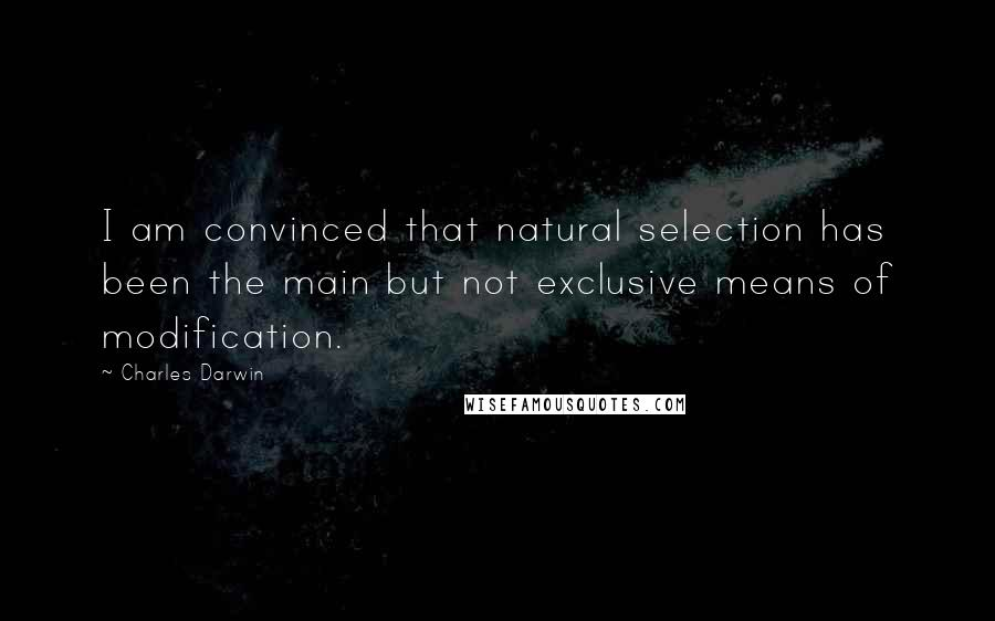 Charles Darwin quotes: I am convinced that natural selection has been the main but not exclusive means of modification.