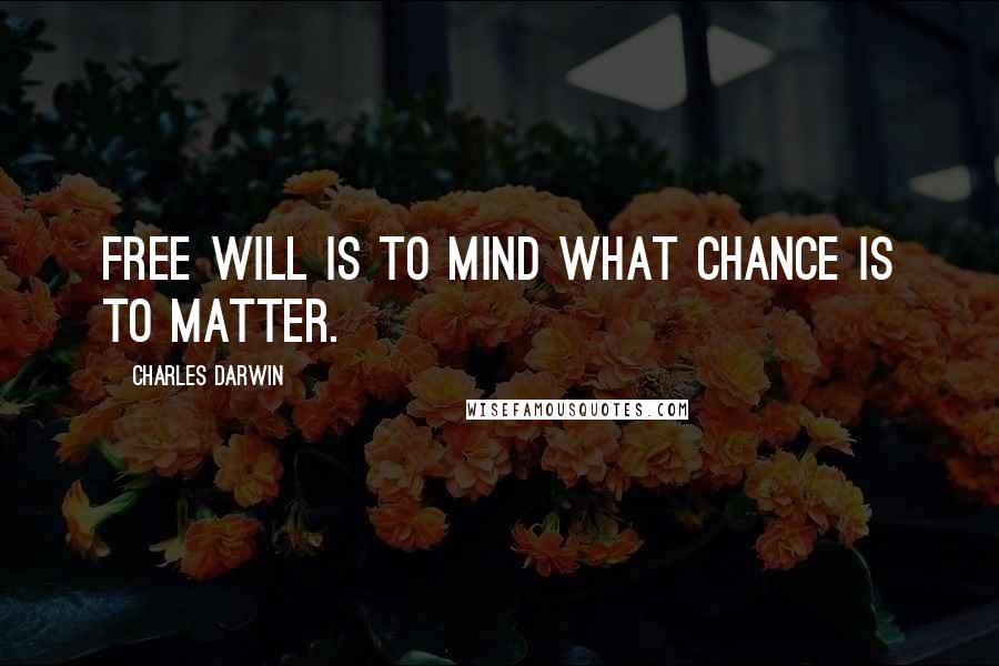 Charles Darwin quotes: Free will is to mind what chance is to matter.