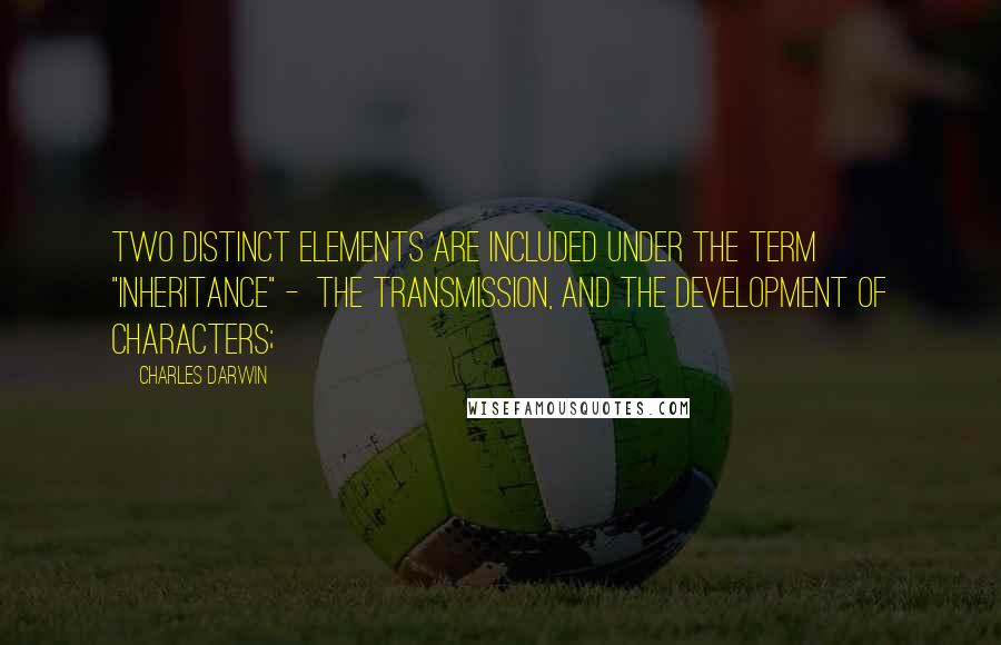 "Charles Darwin quotes: Two distinct elements are included under the term ""inheritance"" - the transmission, and the development of characters;"