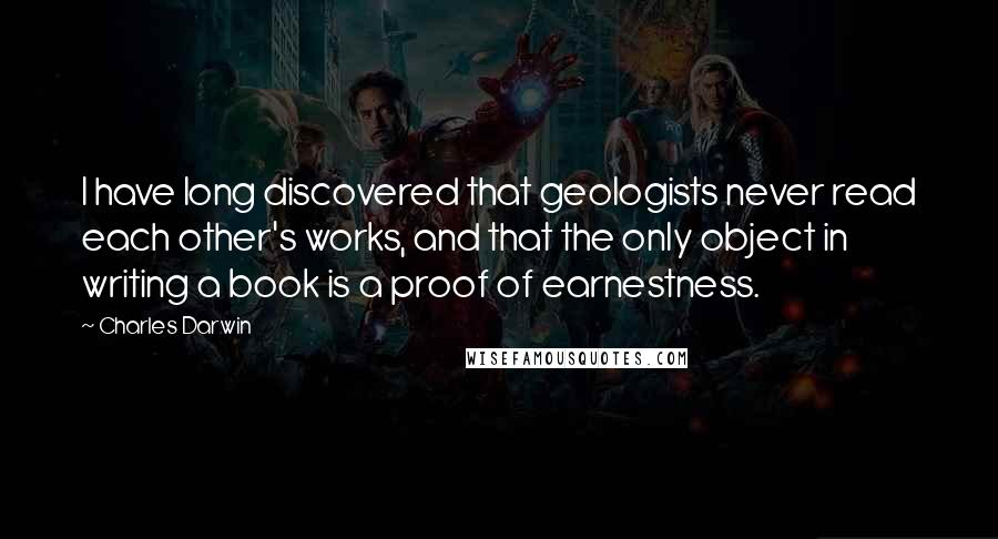 Charles Darwin quotes: I have long discovered that geologists never read each other's works, and that the only object in writing a book is a proof of earnestness.