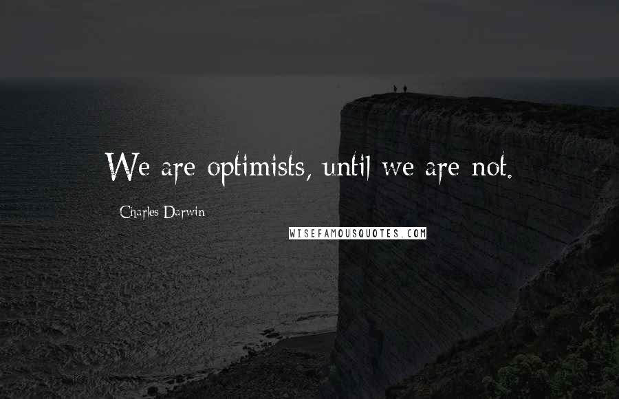 Charles Darwin quotes: We are optimists, until we are not.