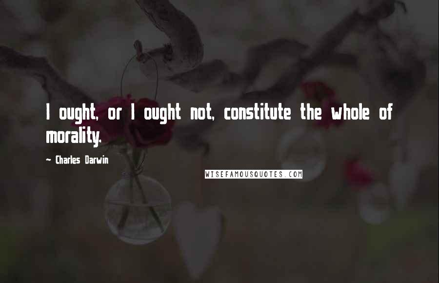 Charles Darwin quotes: I ought, or I ought not, constitute the whole of morality.