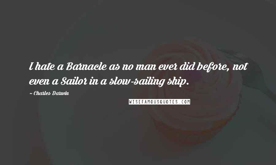 Charles Darwin quotes: I hate a Barnacle as no man ever did before, not even a Sailor in a slow-sailing ship.