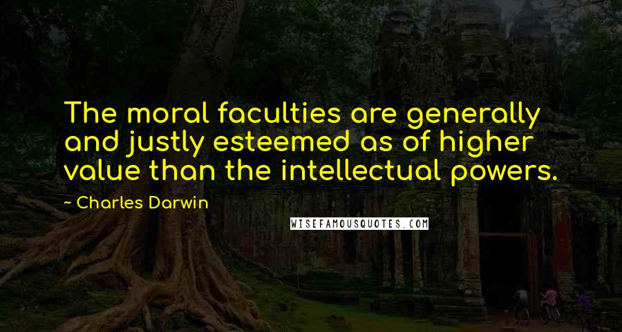 Charles Darwin quotes: The moral faculties are generally and justly esteemed as of higher value than the intellectual powers.
