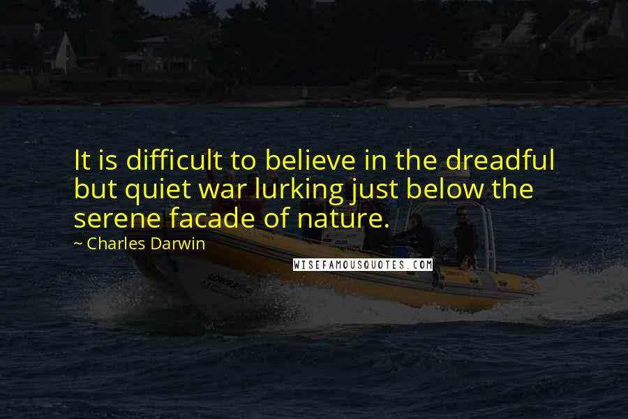 Charles Darwin quotes: It is difficult to believe in the dreadful but quiet war lurking just below the serene facade of nature.