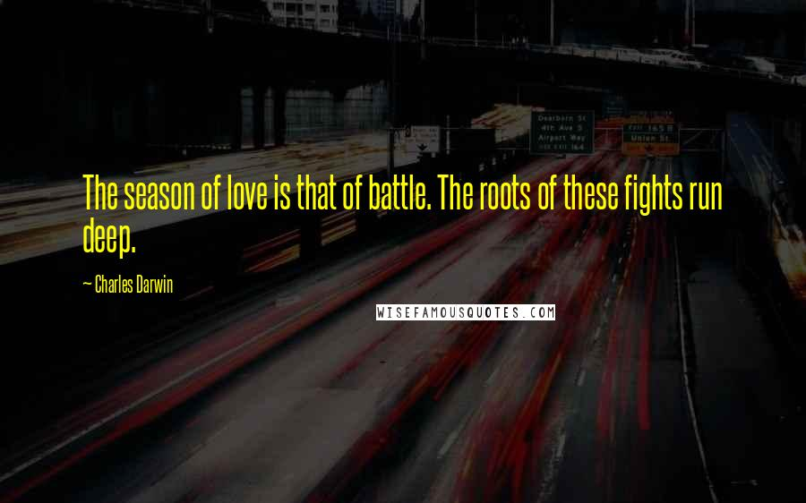 Charles Darwin quotes: The season of love is that of battle. The roots of these fights run deep.