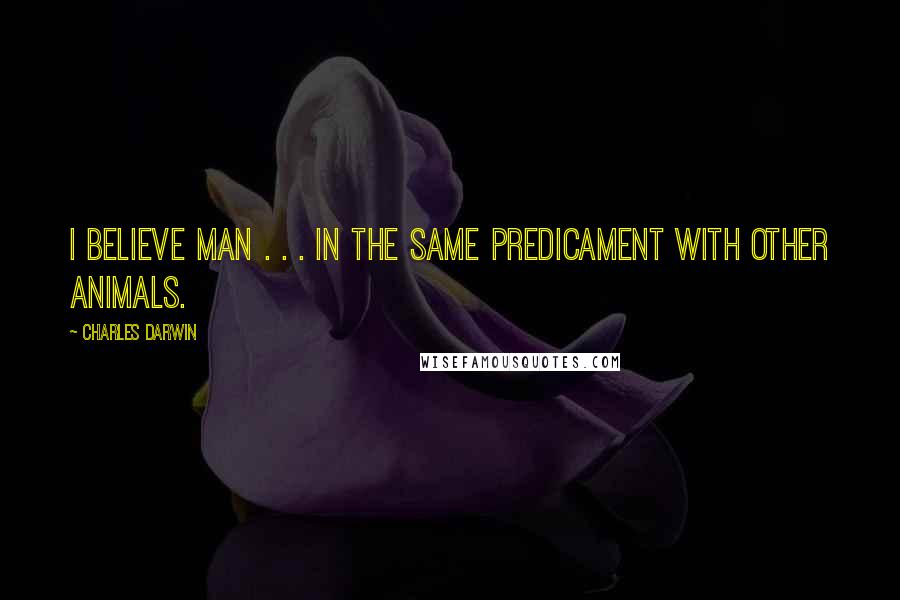 Charles Darwin quotes: I believe man . . . in the same predicament with other animals.