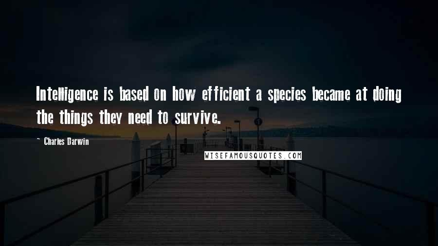 Charles Darwin quotes: Intelligence is based on how efficient a species became at doing the things they need to survive.