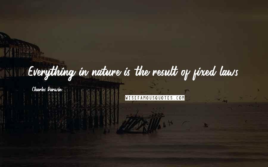 Charles Darwin quotes: Everything in nature is the result of fixed laws.