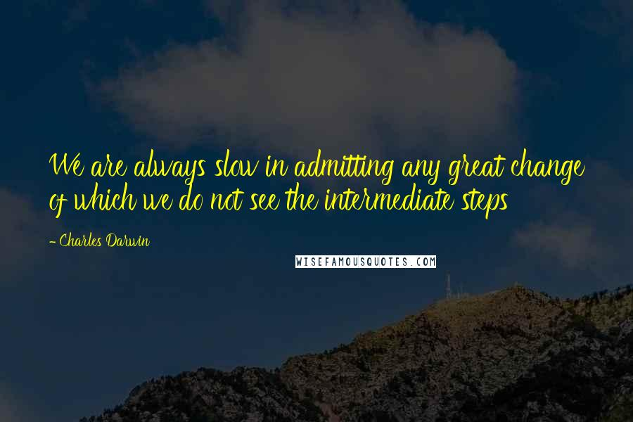 Charles Darwin quotes: We are always slow in admitting any great change of which we do not see the intermediate steps