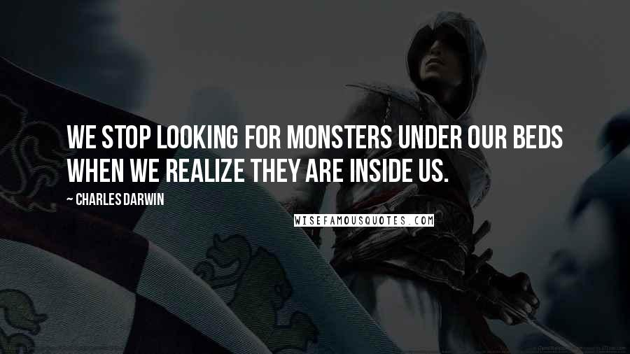 Charles Darwin quotes: We stop looking for monsters under our beds when we realize they are inside us.