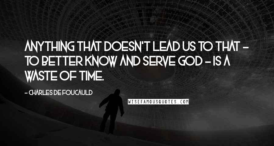 Charles De Foucauld quotes: Anything that doesn't lead us to that - to better know and serve God - is a waste of time.