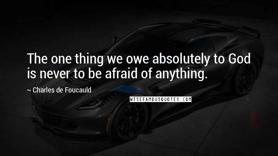 Charles De Foucauld quotes: The one thing we owe absolutely to God is never to be afraid of anything.