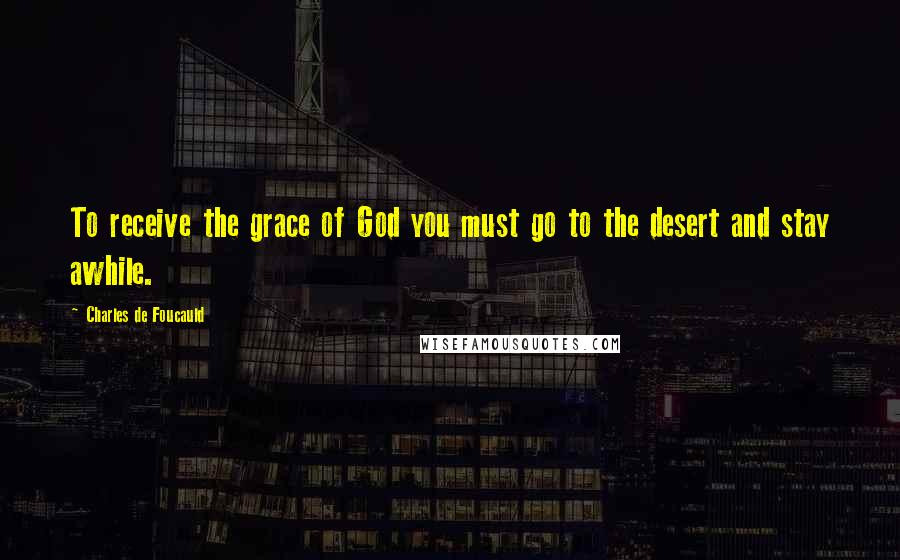 Charles De Foucauld quotes: To receive the grace of God you must go to the desert and stay awhile.