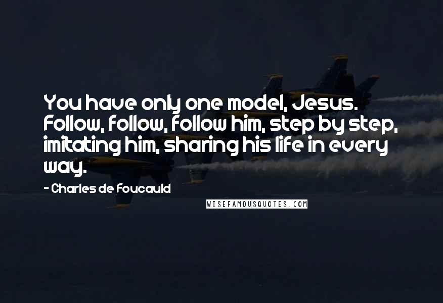 Charles De Foucauld quotes: You have only one model, Jesus. Follow, follow, follow him, step by step, imitating him, sharing his life in every way.