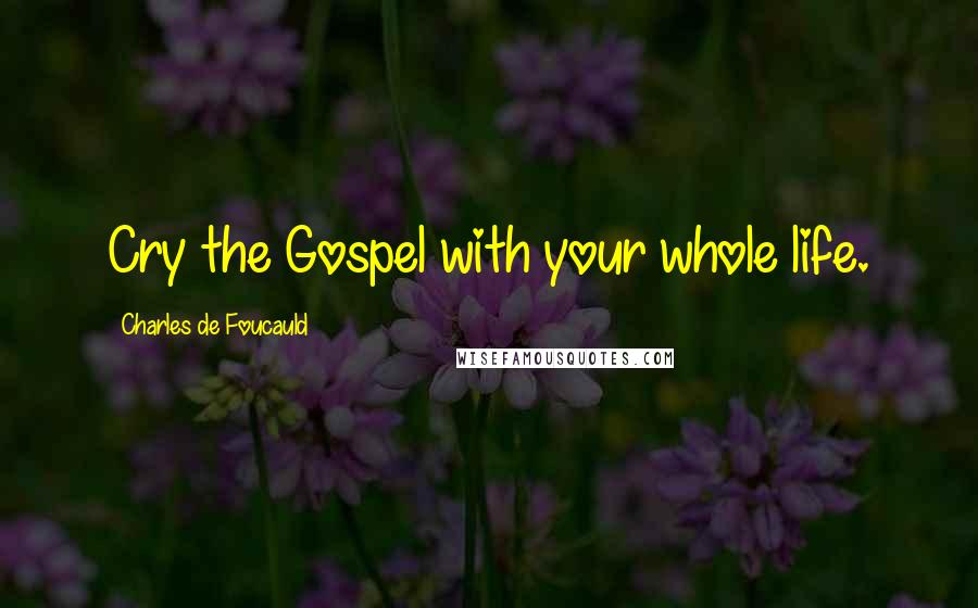 Charles De Foucauld quotes: Cry the Gospel with your whole life.