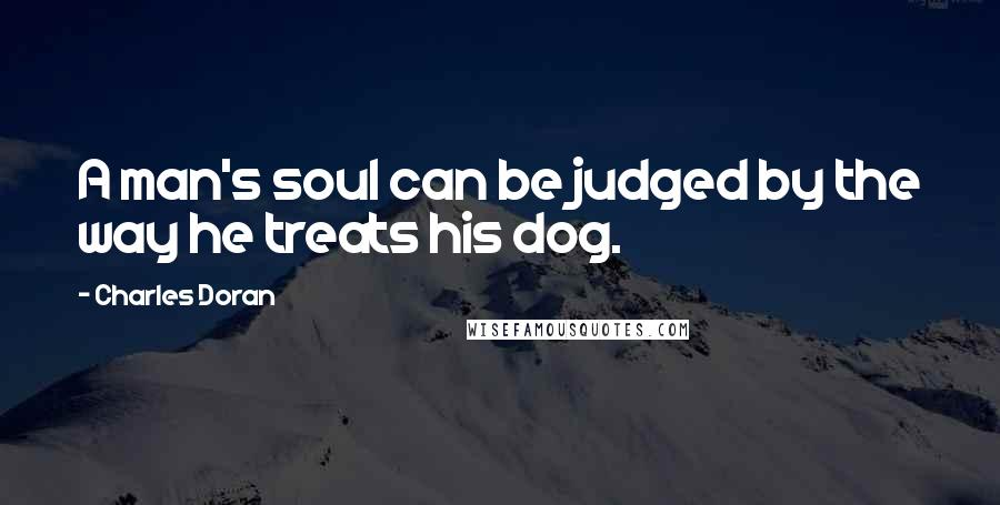 Charles Doran quotes: A man's soul can be judged by the way he treats his dog.