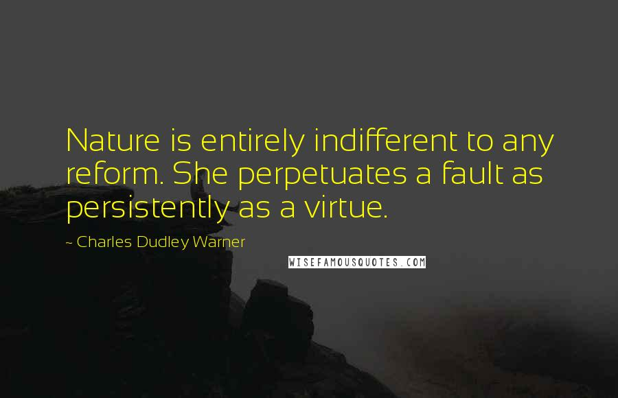 Charles Dudley Warner quotes: Nature is entirely indifferent to any reform. She perpetuates a fault as persistently as a virtue.