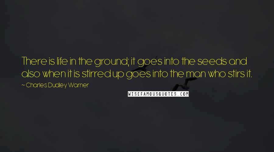 Charles Dudley Warner quotes: There is life in the ground; it goes into the seeds and also when it is stirred up goes into the man who stirs it.