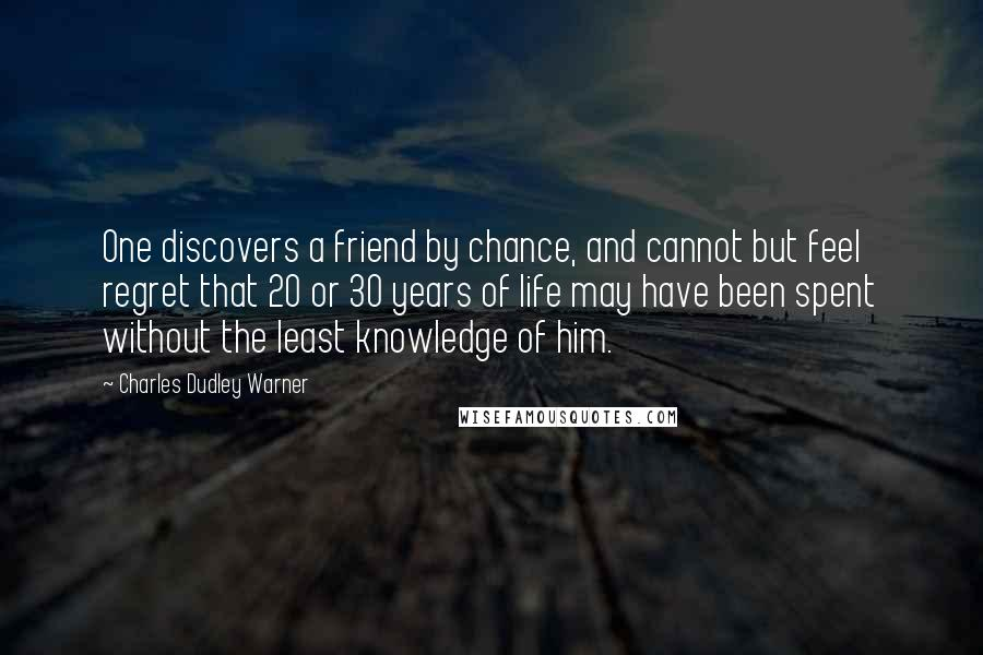 Charles Dudley Warner quotes: One discovers a friend by chance, and cannot but feel regret that 20 or 30 years of life may have been spent without the least knowledge of him.