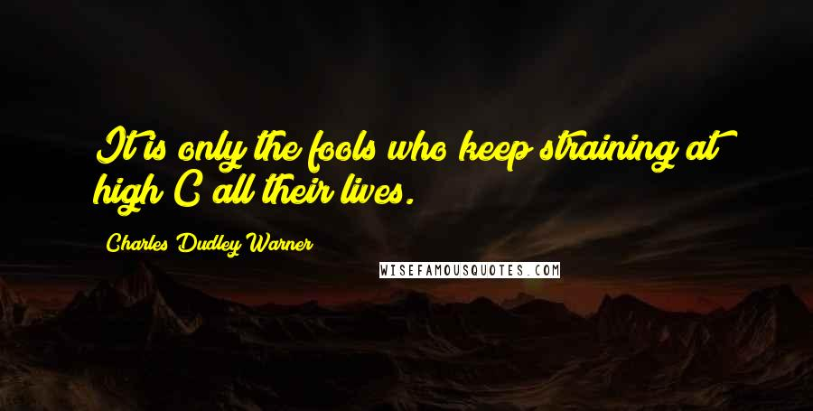 Charles Dudley Warner quotes: It is only the fools who keep straining at high C all their lives.