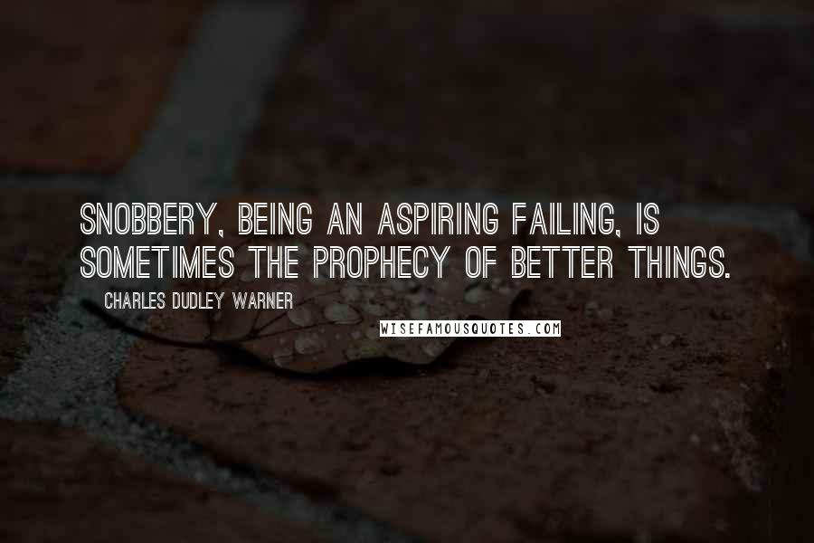 Charles Dudley Warner quotes: Snobbery, being an aspiring failing, is sometimes the prophecy of better things.