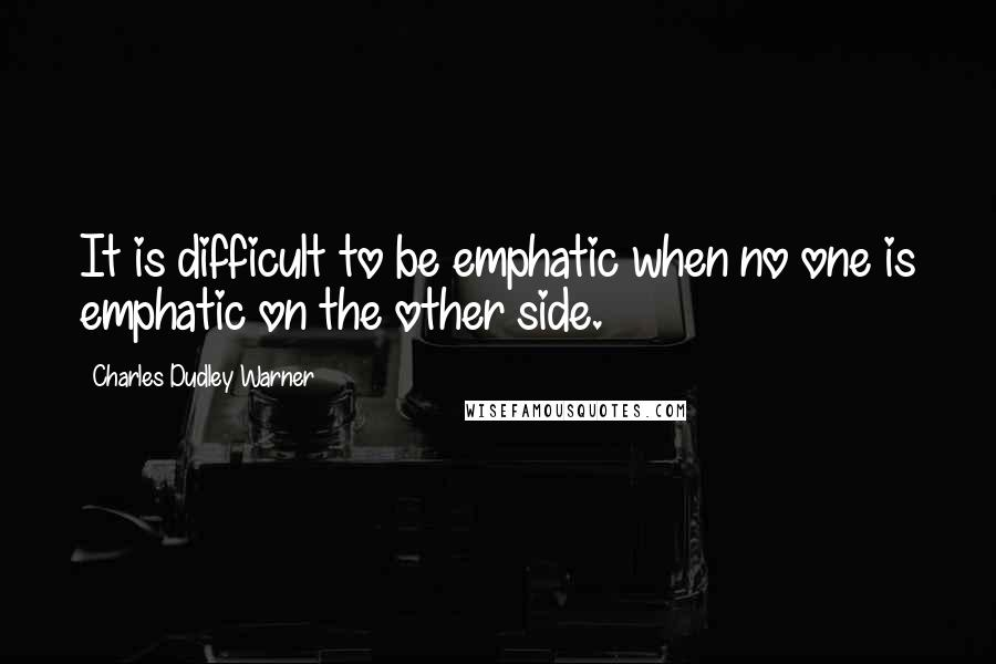 Charles Dudley Warner quotes: It is difficult to be emphatic when no one is emphatic on the other side.