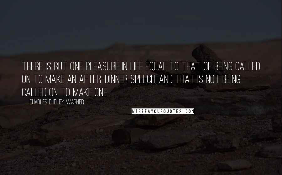 Charles Dudley Warner quotes: There is but one pleasure in life equal to that of being called on to make an after-dinner speech, and that is not being called on to make one.