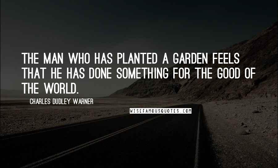 Charles Dudley Warner quotes: The man who has planted a garden feels that he has done something for the good of the world.