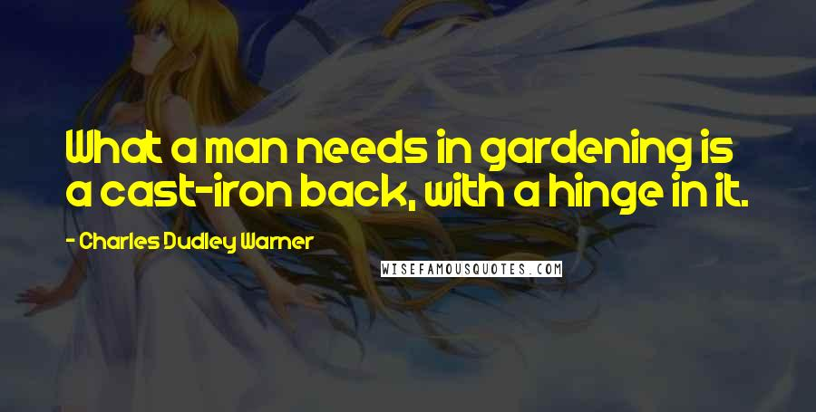 Charles Dudley Warner quotes: What a man needs in gardening is a cast-iron back, with a hinge in it.