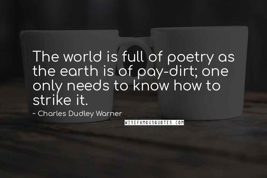Charles Dudley Warner quotes: The world is full of poetry as the earth is of pay-dirt; one only needs to know how to strike it.