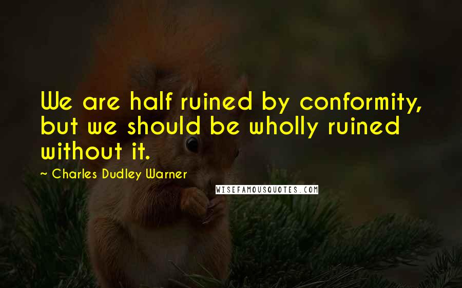 Charles Dudley Warner quotes: We are half ruined by conformity, but we should be wholly ruined without it.