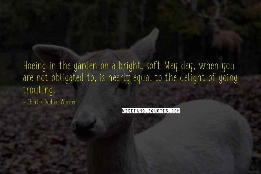 Charles Dudley Warner quotes: Hoeing in the garden on a bright, soft May day, when you are not obligated to, is nearly equal to the delight of going trouting.