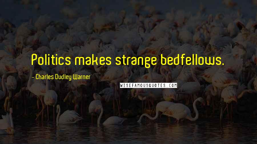 Charles Dudley Warner quotes: Politics makes strange bedfellows.