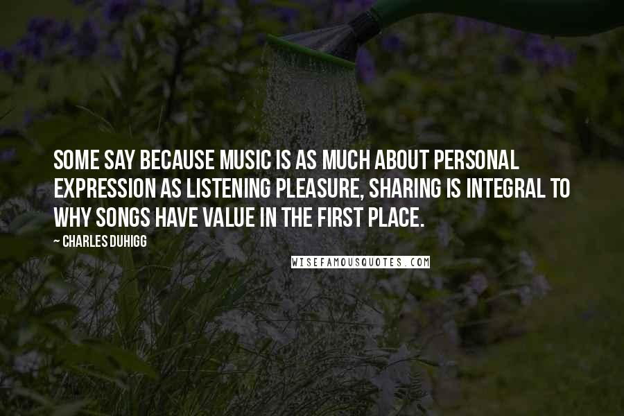 Charles Duhigg quotes: Some say because music is as much about personal expression as listening pleasure, sharing is integral to why songs have value in the first place.