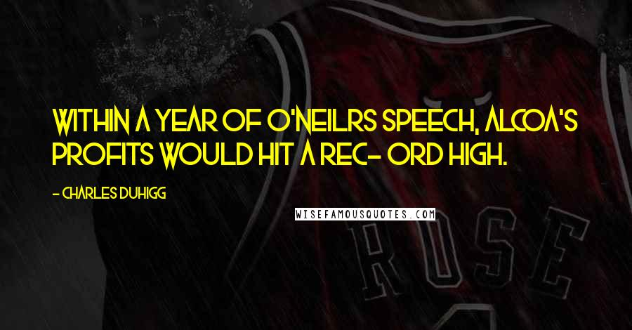 Charles Duhigg quotes: Within a year of O'Neilrs speech, Alcoa's profits would hit a rec- ord high.