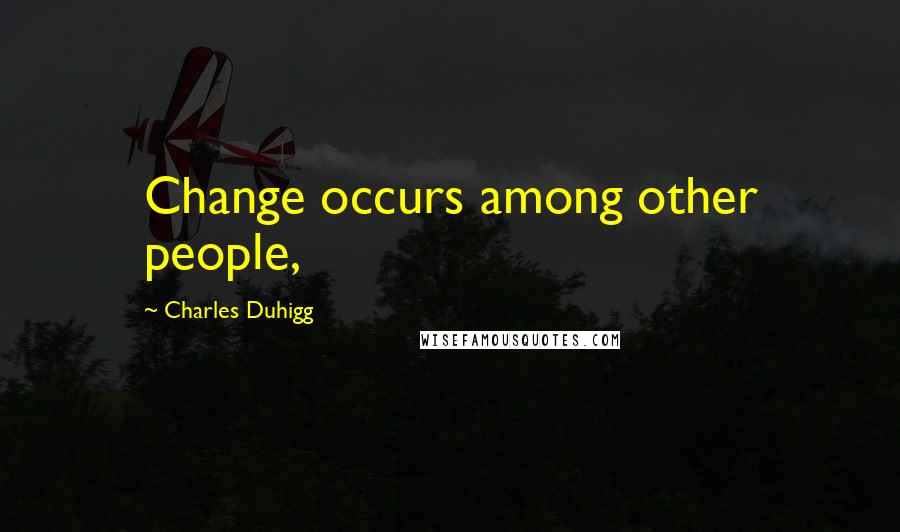 Charles Duhigg quotes: Change occurs among other people,