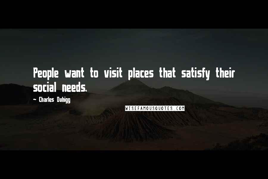 Charles Duhigg quotes: People want to visit places that satisfy their social needs.