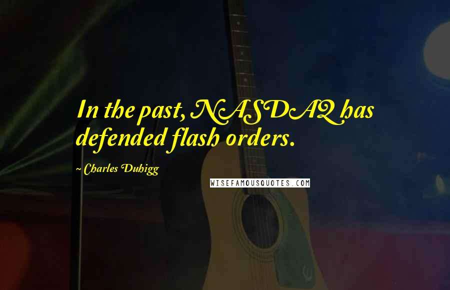 Charles Duhigg quotes: In the past, NASDAQ has defended flash orders.