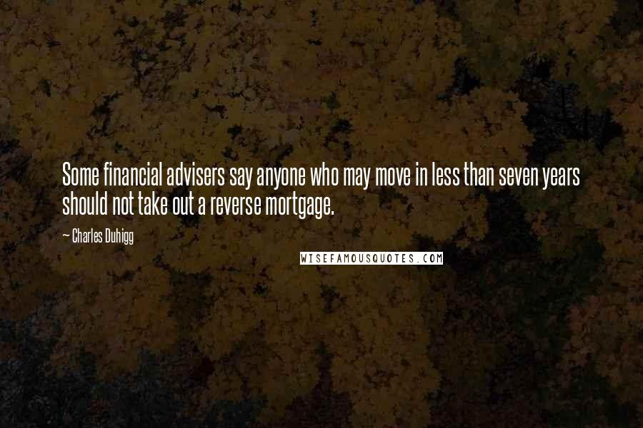 Charles Duhigg quotes: Some financial advisers say anyone who may move in less than seven years should not take out a reverse mortgage.