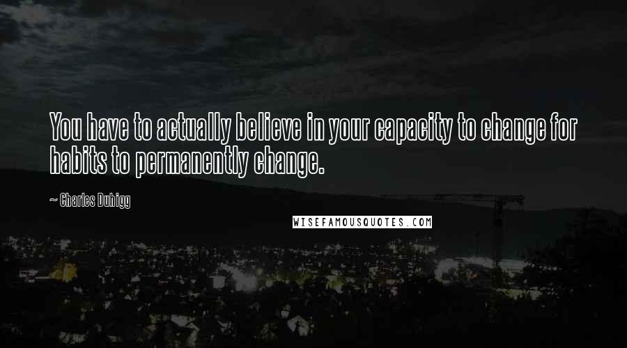 Charles Duhigg quotes: You have to actually believe in your capacity to change for habits to permanently change.
