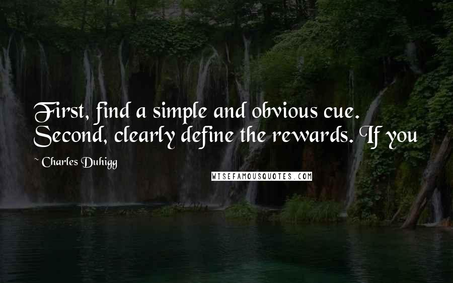 Charles Duhigg quotes: First, find a simple and obvious cue. Second, clearly define the rewards. If you