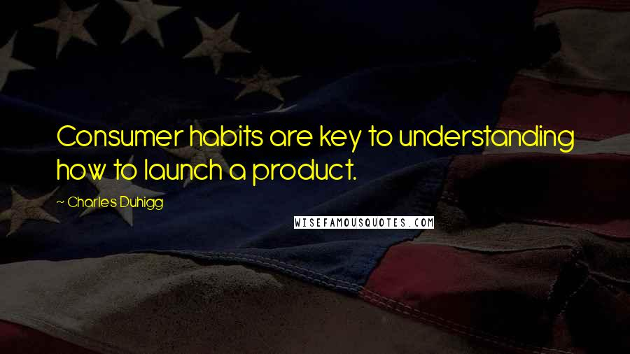 Charles Duhigg quotes: Consumer habits are key to understanding how to launch a product.