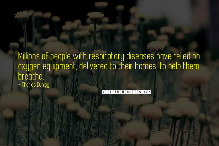 Charles Duhigg quotes: Millions of people with respiratory diseases have relied on oxygen equipment, delivered to their homes, to help them breathe.
