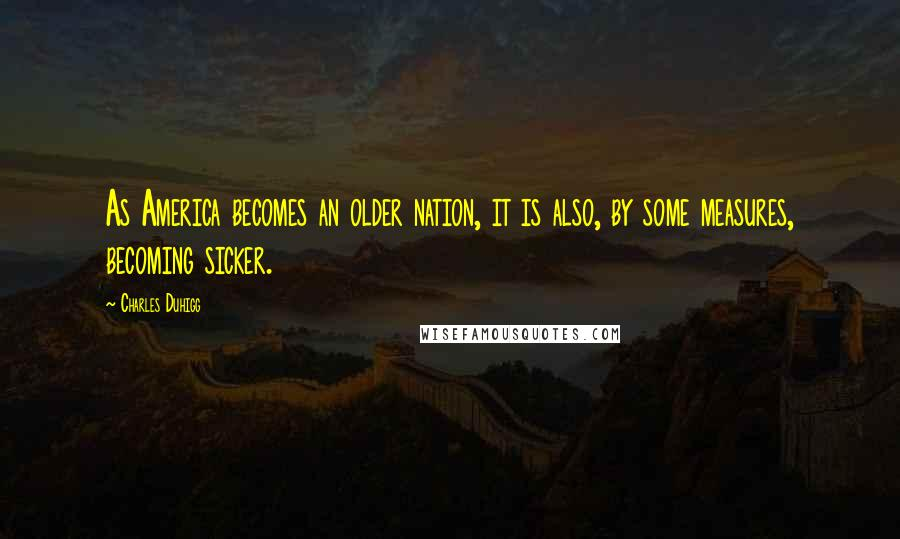 Charles Duhigg quotes: As America becomes an older nation, it is also, by some measures, becoming sicker.