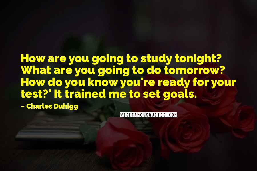 Charles Duhigg quotes: How are you going to study tonight? What are you going to do tomorrow? How do you know you're ready for your test?' It trained me to set goals.