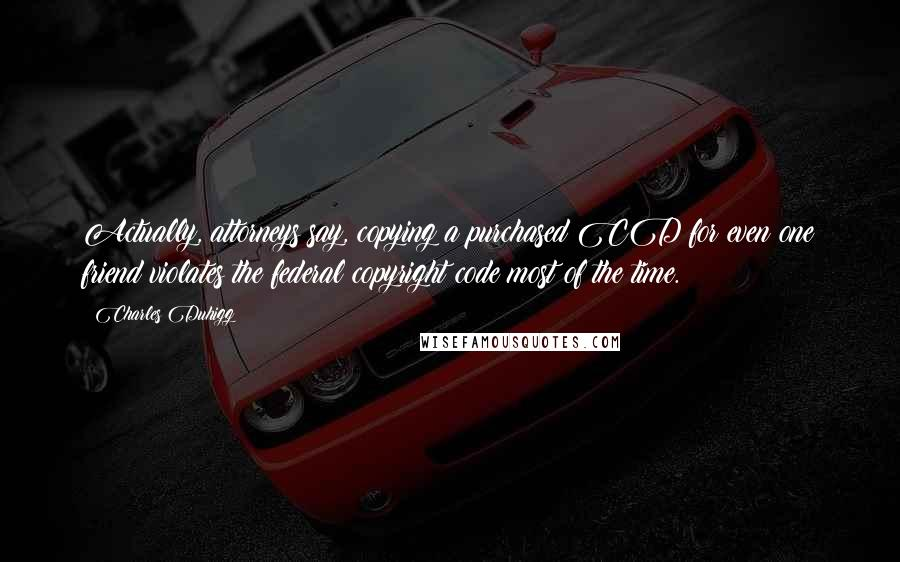 Charles Duhigg quotes: Actually, attorneys say, copying a purchased CD for even one friend violates the federal copyright code most of the time.