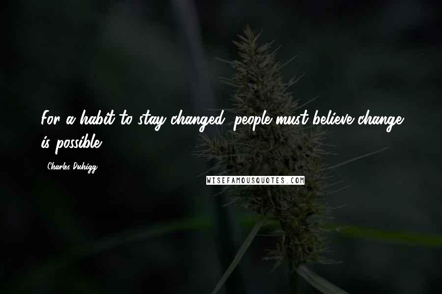 Charles Duhigg quotes: For a habit to stay changed, people must believe change is possible.