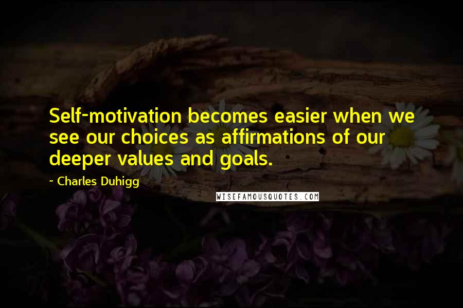 Charles Duhigg quotes: Self-motivation becomes easier when we see our choices as affirmations of our deeper values and goals.